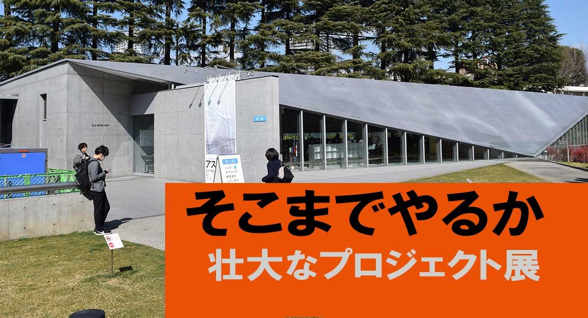 【先取り】6/23~そこまでやるか 壮大なプロジェクト展@東京ミッドタウン