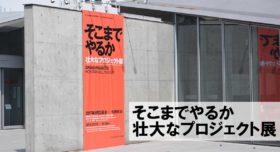【企画展】『そこまでやるか』壮大なプロジェクト展は、デザインというよりアート寄りだ