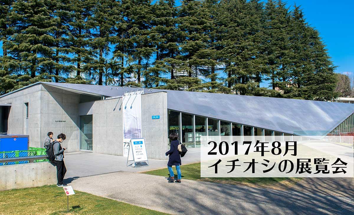 東京の美術館、2017年8月の気になる展覧会や展示会5選