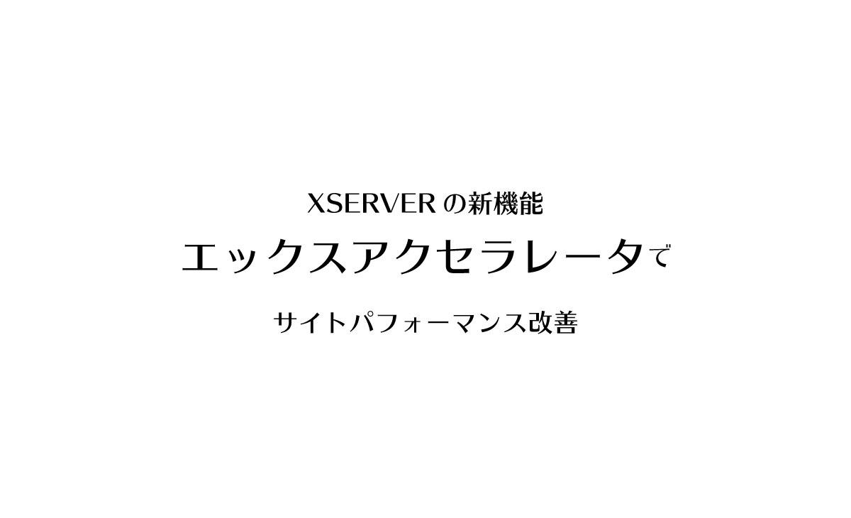 XSERVERのXアクセラレータ、ファイルをキャッシュしてWebサイトの高速化!